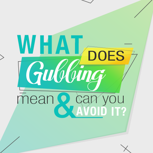 What does gubbing mean and can you avoid it?