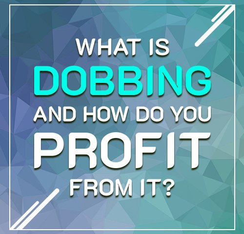 What Is Dobbing and How Do You Profit From It