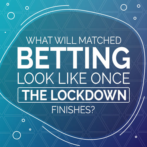 What Will Matched Betting Look Like Once the Lockdown Finishes